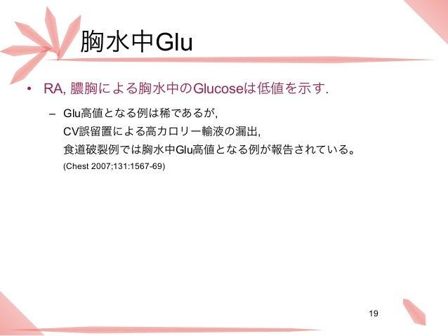 胸水中Glu• RA, 膿胸による胸水中のGlucoseは低値を示す.  – Glu高値となる例は稀であるが,   CV誤留置による高カロリー輸液の漏出,   食道破裂例では胸水中Glu高値となる例が報告されている。   (Chest 2007...