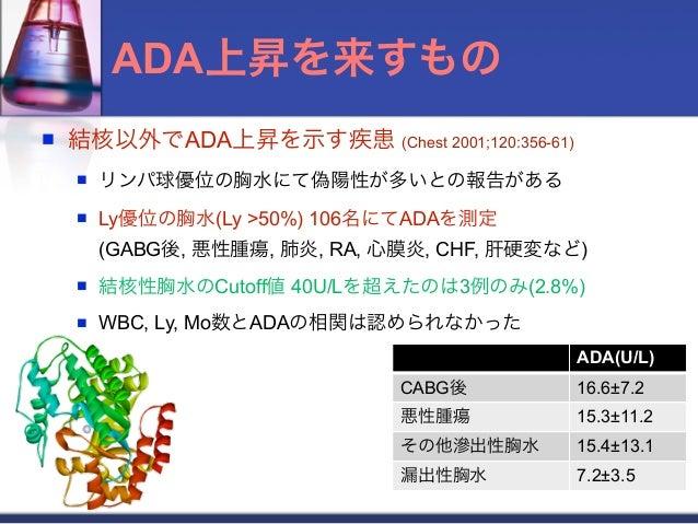ADA上昇を来すもの   結核以外でADA上昇を示す疾患 (Chest 2001;120:356-61)       リンパ球優位の胸水にて偽陽性が多いとの報告がある       Ly優位の胸水(Ly >50%) 106名にてADAを測定...