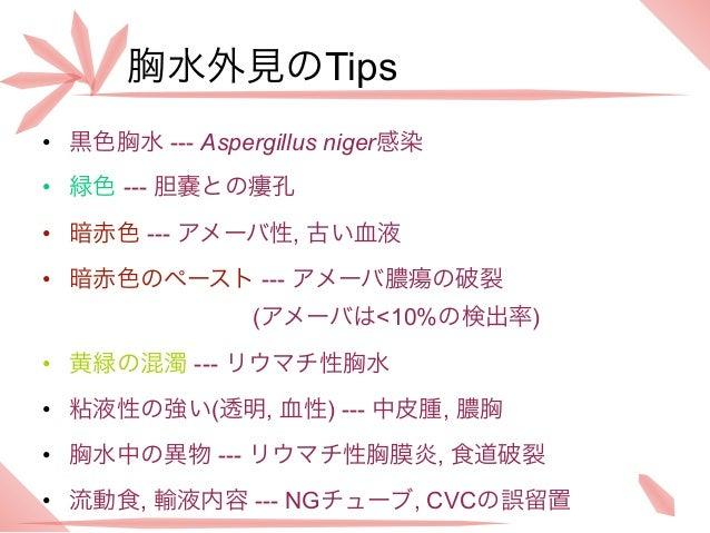 胸水外見のTips• 黒色胸水 --- Aspergillus niger感染• 緑色 --- 胆嚢との瘻孔• 暗赤色 --- アメーバ性, 古い血液• 暗赤色のペースト --- アメーバ膿瘍の破裂                (アメーバは<...