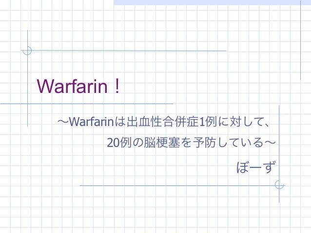 Warfarin!  ∼Warfarinは出血性合併症1例に対して、       20例の脳   塞を予防している∼                    ぼーず