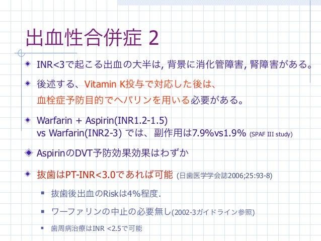 出血性合併症 2INR<3で起こる出血の大半は, 背景に消化管障害, 腎障害がある。後述する、Vitamin K投与で対応した後は、血栓症予防目的でヘパリンを用いる必要がある。Warfarin + Aspirin(INR1.2-1.5)vs W...