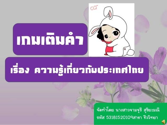 เกมเติมคาเรื่อง ความรู้เกี่ยวกับประเทศไทย                    จัดทาโดย นางสาวจามจุรี สุริยะมณี                    รหัส 5318...