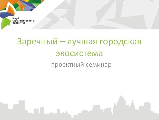 Заречный – лучшая городская        экосистема       проектный семинар