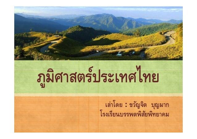 ภูมิศาสตร์ประเทศไทย           เล่าโดย : ขวัญจิต บุญมาก         โรงเรียนบรรพตพิสยพิทยาคม                           ั