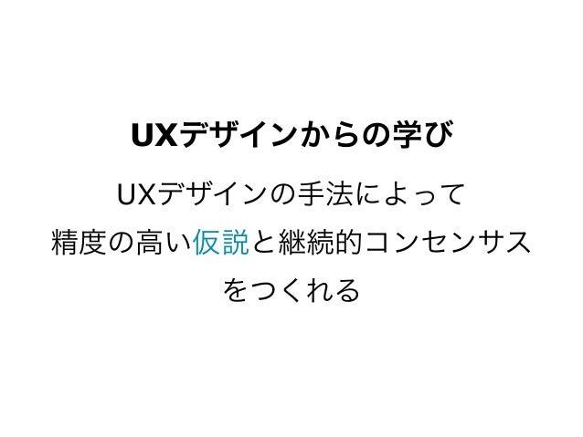 UXデザインからの学び  UXデザインの手法によって精度の高い仮説と継続的コンセンサス      をつくれる
