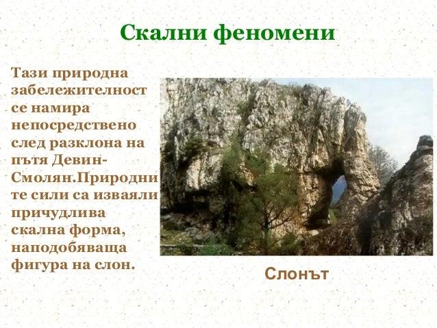 Скални феномениТази природназабележителностсе намиранепосредственослед разклона напътя Девин-Смолян.Природните сили са изв...