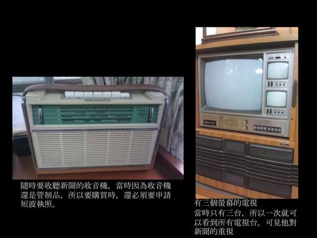 隨時要收聽新聞的收音機,當時因為收音機還是管制品,所以要購買時,還必須要申請短波執照。                 有三個螢幕的電視                      當時只有三台,所以一次就可                   ...