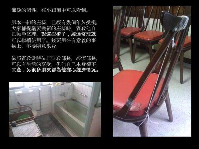 節儉的個性,在小細節中可以看到。原本一組的座椅,已經有幾個年久受損,大家都提議要換新的座椅時,資政他自己動手修理,說這些椅子,經過修理就可以繼續使用了。錢要用在有意義的事物上,不要隨意浪費依照資政當時位居財政部長,經濟部長,可以有生活的享受,但...