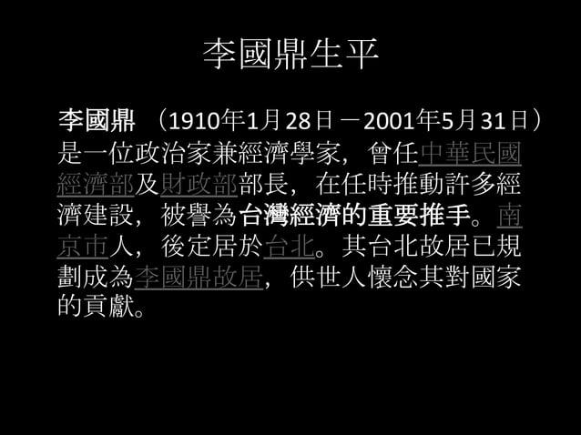 李國鼎生平李國鼎 (1910年1月28日-2001年5月31日)是一位政治家兼經濟學家,曾任中華民國經濟部及財政部部長,在任時推動許多經濟建設,被譽為台灣經濟的重要推手。南京市人,後定居於台北。其台北故居已規劃成為李國鼎故居,供世人懷念其對國家...