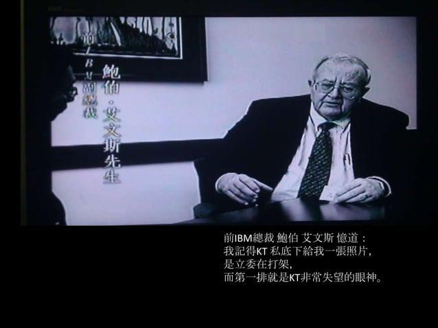 前IBM總裁 鮑伯 艾文斯 憶道:我記得KT 私底下給我一張照片,是立委在打架,而第一排就是KT非常失望的眼神。