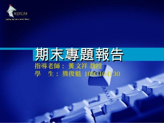 期末專題報告指導老師: 黃 文祥 教授學 生: 熊俊魁 1093104130