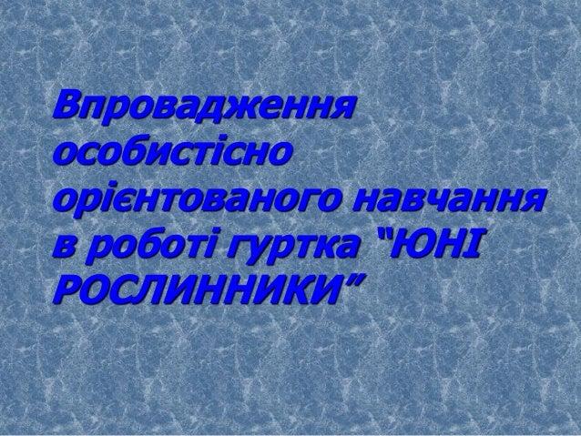 """Впровадженняособистісноорієнтованого навчанняв роботі гуртка """"ЮНІРОСЛИННИКИ"""""""