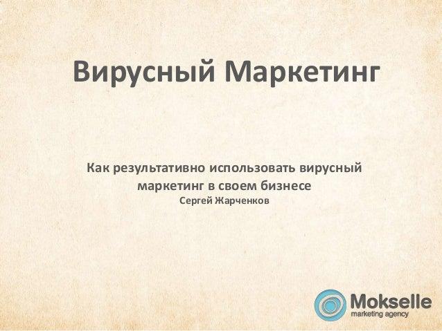 Вирусный МаркетингКак результативно использовать вирусный       маркетинг в своем бизнесе             Сергей Жарченков