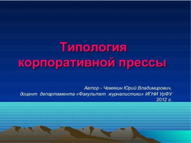 Типологиякорпоративной прессы                       Автор - Чемякин Юрий Владимирович,доцент департамента «Факультет журна...