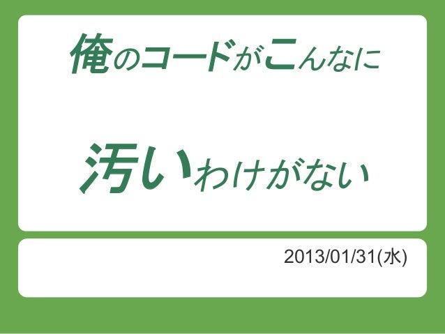 俺のコードがこんなに汚いわけがない      2013/01/31(水)