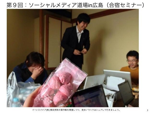 第9回:ソーシャルメディア道場in広島(合宿セミナー)    イーンスパイア(株) 横田秀珠の著作権を尊重しつつ、是非ノウハウはシェアして行きましょう。   1