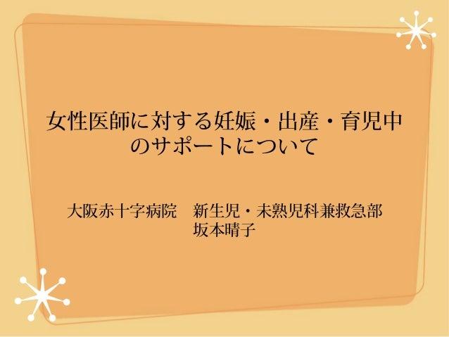 女性医師に対する妊娠・出産・育児中    のサポートについて 大阪赤十字病院 新生児・未熟児科兼救急部         坂本晴子