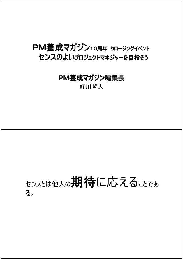 PM養成マガジン10周年      クロージングイベント  センスのよいプロジェクトマネジャーを目指そう     PM養成マガジン編集長            好川哲人センスとは他人の   期待に応えることである。