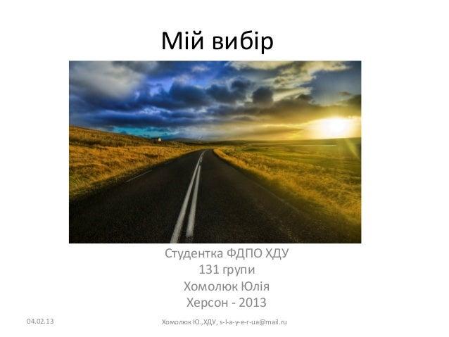 Мій вибір           Студентка ФДПО ХДУ                131 групи              Хомолюк Юлія              Херсон - 201304.02....