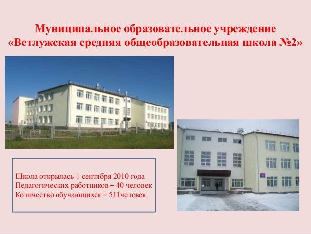 Муниципальное образовательное учреждение«Ветлужская средняя общеобразовательная школа №2» Школа открылась 1 сентября 2010 ...