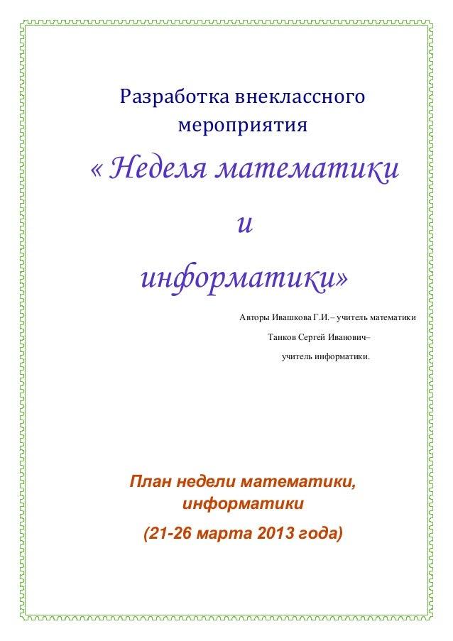 Разработка внеклассного      мероприятия« Неделя математики        и   информатики»              Авторы Ивашкова Г.И.– учи...