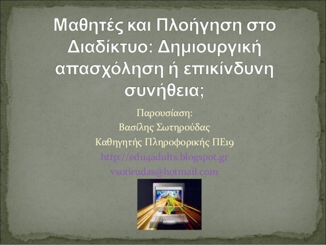 Παρουσίαση:     Βασίλης ΣωτηρούδαςΚαθηγητής Πληροφορικής ΠΕ19 http://edu4adults.blogspot.gr   vsotirudas@hotmail.com