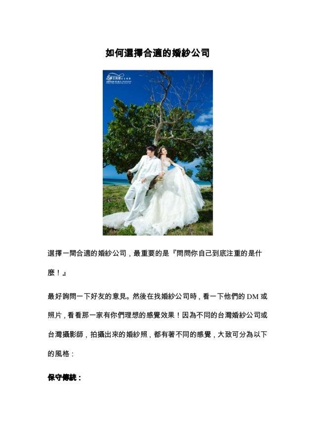 如何選擇合適的婚紗公司選擇一間合適的婚紗公司,最重要的是『問問你自己到底注重的是什麼!』最好詢問一下好友的意見。然後在找婚紗公司時,看一下他們的 DM 或照片,看看那一家有你們理想的感覺效果!因為不同的台灣婚紗公司或台灣攝影師,拍攝出來的婚紗照...