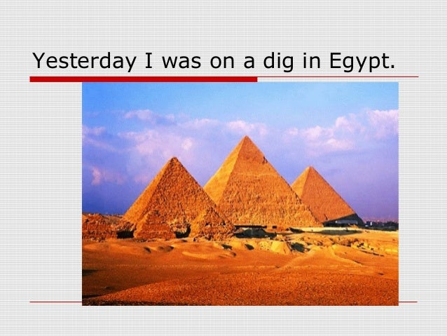 Yesterday I was on a dig in Egypt.