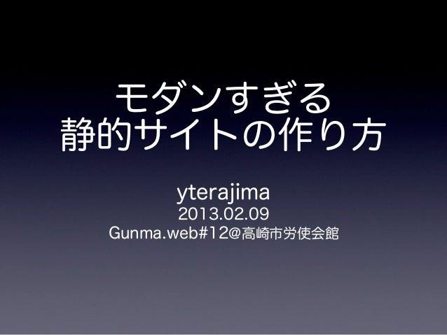 モダンすぎる静的サイトの作り方      yterajima        2013.02.09 Gunma.web#12@高崎市労使会館