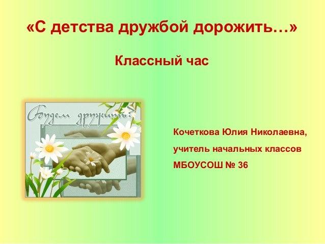 «С детства дружбой дорожить…»         Классный час                Кочеткова Юлия Николаевна,                учитель началь...
