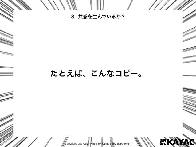 Copyright and Copywrited by Kayac copy department 3. 共感を生んでいるか? たとえば、こんなコピー。