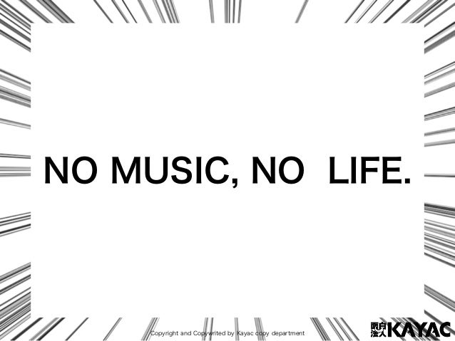 Copyright and Copywrited by Kayac copy department NO MUSIC, NO LIFE.