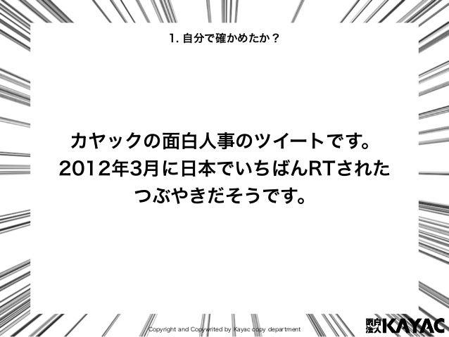 Copyright and Copywrited by Kayac copy department カヤックの面白人事のツイートです。 2012年3月に日本でいちばんRTされた つぶやきだそうです。 1. 自分で確かめたか?