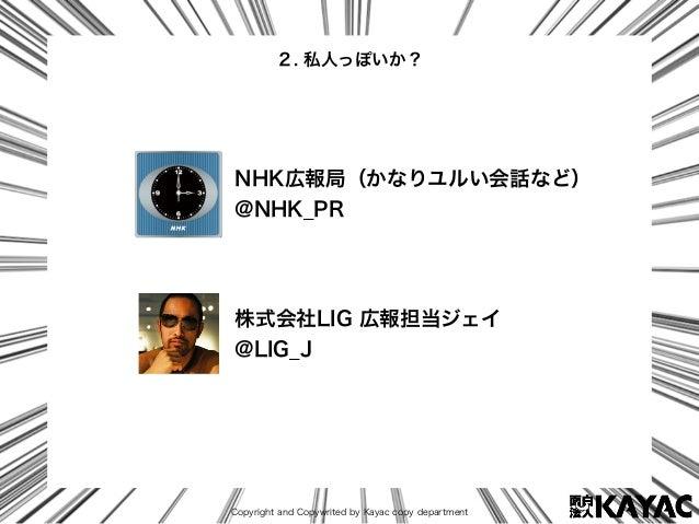 Copyright and Copywrited by Kayac copy department 2. 私人っぽいか? NHK広報局(かなりユルい会話など) @NHK_PR 株式会社LIG 広報担当ジェイ @LIG_J