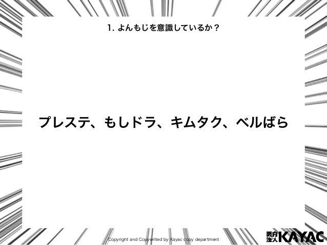 Copyright and Copywrited by Kayac copy department プレステ、もしドラ、キムタク、ベルばら 1. よんもじを意識しているか?