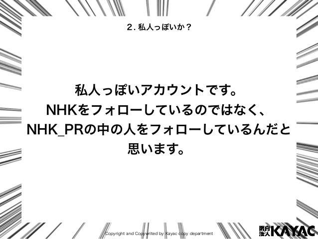 Copyright and Copywrited by Kayac copy department 私人っぽいアカウントです。 NHKをフォローしているのではなく、 NHK_PRの中の人をフォローしているんだと 思います。 2. 私人っぽいか?