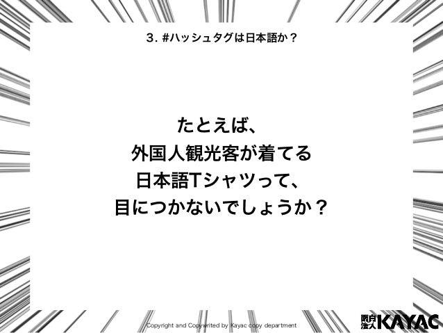 Copyright and Copywrited by Kayac copy department たとえば、 外国人観光客が着てる 日本語Tシャツって、 目につかないでしょうか? 3. #ハッシュタグは日本語か?
