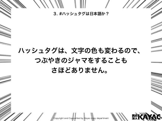 Copyright and Copywrited by Kayac copy department ハッシュタグは、文字の色も変わるので、 つぶやきのジャマをすることも さほどありません。 3. #ハッシュタグは日本語か?