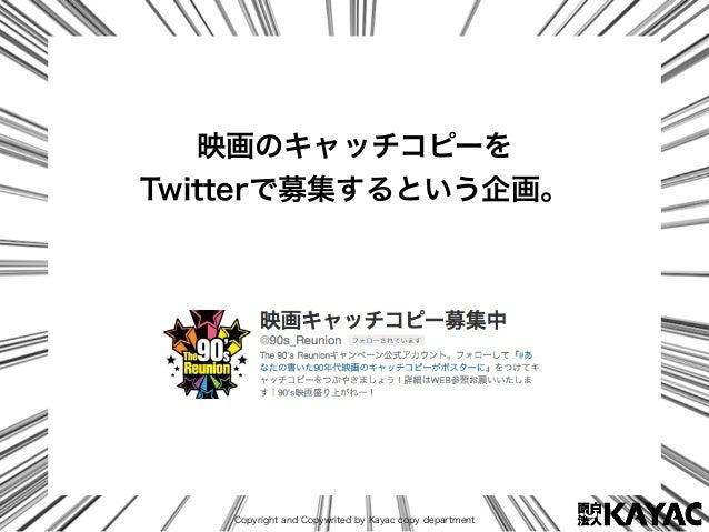 Copyright and Copywrited by Kayac copy department 映画のキャッチコピーを Twitterで募集するという企画。