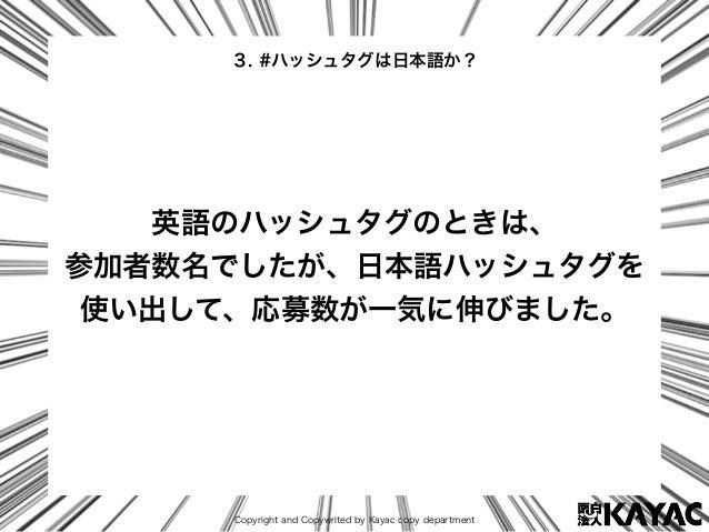 Copyright and Copywrited by Kayac copy department 英語のハッシュタグのときは、 参加者数名でしたが、日本語ハッシュタグを 使い出して、応募数が一気に伸びました。 3. #ハッシュタグは日本語か?