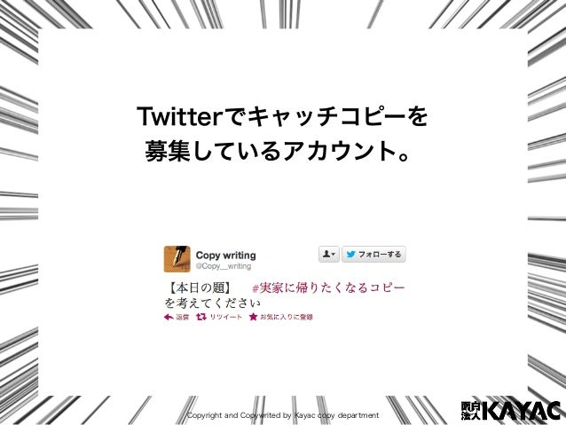 Copyright and Copywrited by Kayac copy department Twitterでキャッチコピーを 募集しているアカウント。