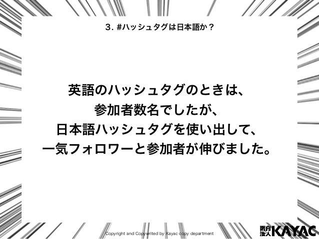 Copyright and Copywrited by Kayac copy department 英語のハッシュタグのときは、 参加者数名でしたが、 日本語ハッシュタグを使い出して、 一気フォロワーと参加者が伸びました。 3. #ハッシュタグ...