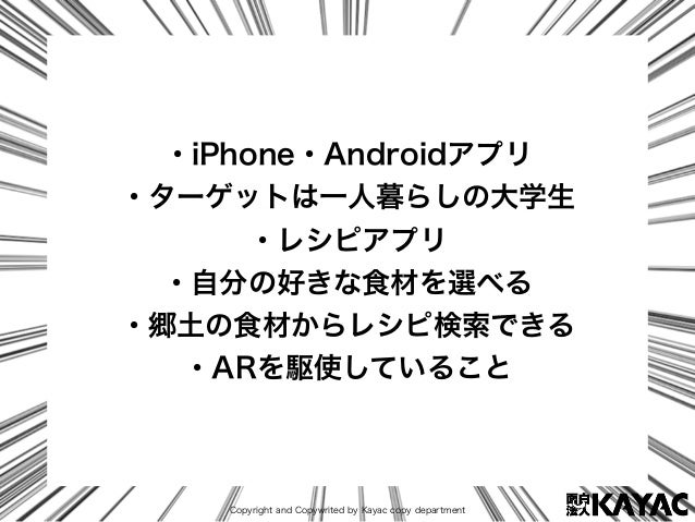 Copyright and Copywrited by Kayac copy department ・iPhone・Androidアプリ ・ターゲットは一人暮らしの大学生 ・レシピアプリ ・自分の好きな食材を選べる ・郷土の食材からレシピ検索で...