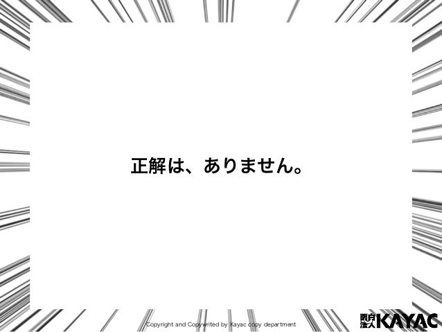 Copyright and Copywrited by Kayac copy department 正解は、ありません。