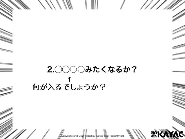 Copyright and Copywrited by Kayac copy department 2.⃝⃝○○みたくなるか? ↑ 何が入るでしょうか?