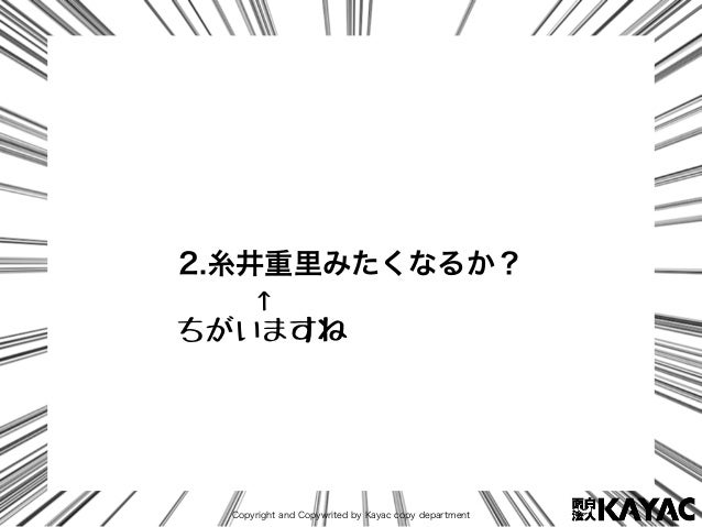 Copyright and Copywrited by Kayac copy department 2.糸井重里みたくなるか? ↑ ちがいますね