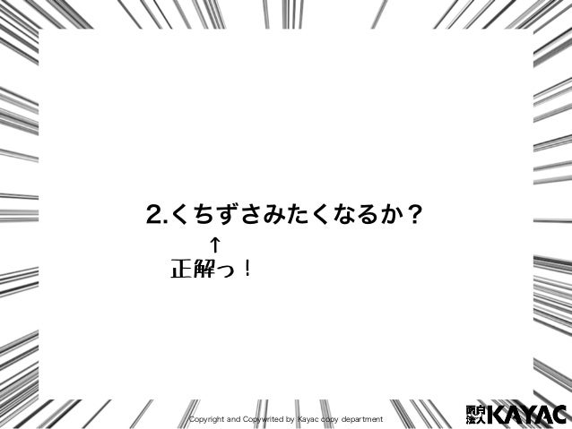 Copyright and Copywrited by Kayac copy department 2.くちずさみたくなるか? ↑ 正解っ!