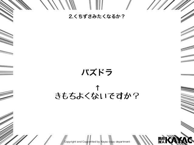 Copyright and Copywrited by Kayac copy department パズドラ 2.くちずさみたくなるか? ↑ きもちよくないですか?