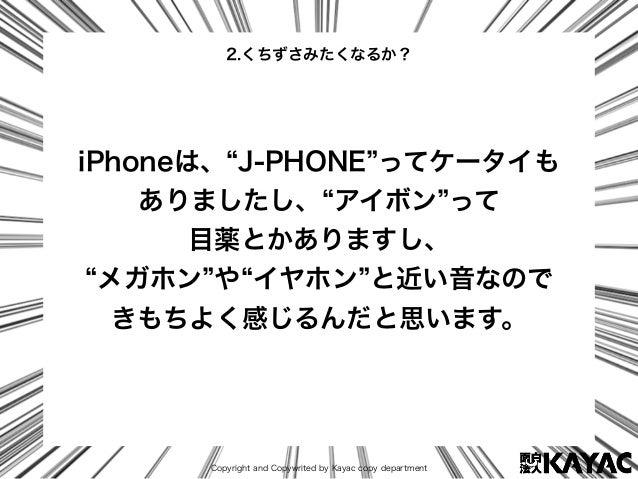 Copyright and Copywrited by Kayac copy department iPhoneは、 J-PHONE ってケータイも ありましたし、 アイボン って 目薬とかありますし、 メガホン や イヤホン と近い音なので ...