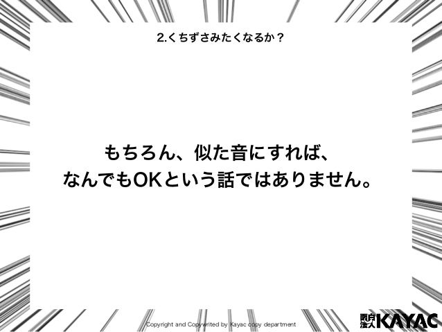 Copyright and Copywrited by Kayac copy department もちろん、似た音にすれば、 なんでもOKという話ではありません。 2.くちずさみたくなるか?